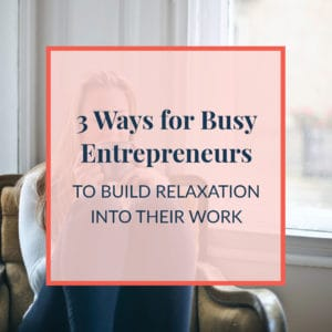3 Ways for Busy Entrepreneurs to Build Relaxation into Their Work