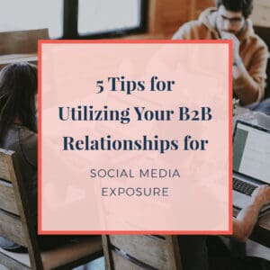 5 tips for utilizing your b2b relationships for social media