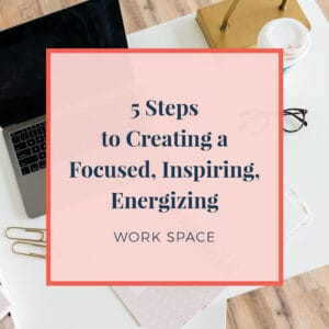 5 Steps to Creating a Focused, Inspiring, Energizing Work Space