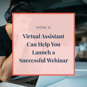 How A Virtual Assistant Can Help You Launch a Successful Webinar