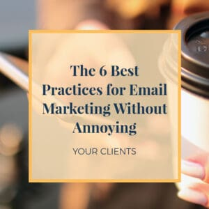 The 6 Best Practices for Email Marketing Without Annoying Your Clients