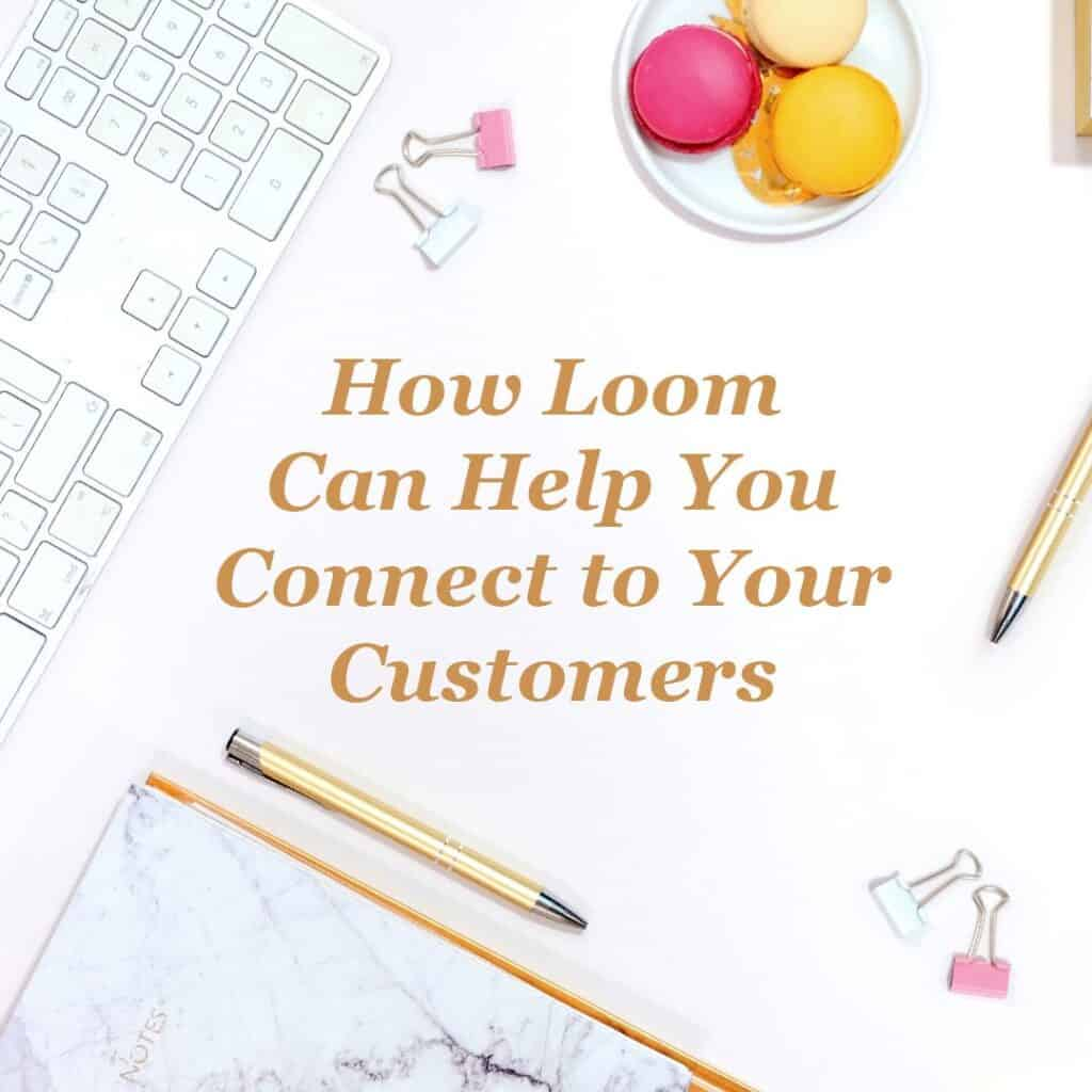 How Loom Can Help You Connect to Your Customers