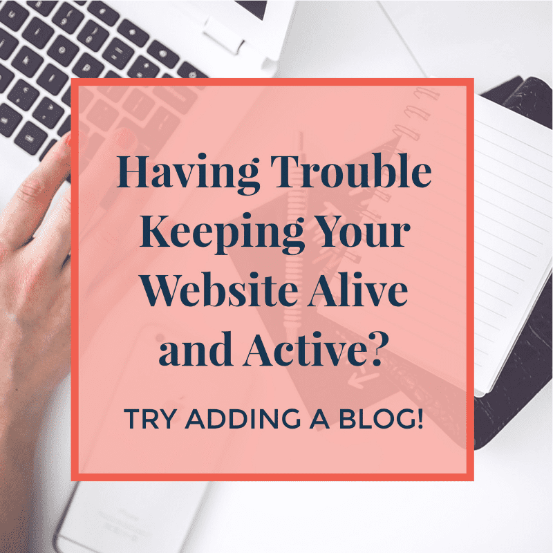 Having Trouble Keeping Your Website Alive and Active? Try Adding a Blog!
