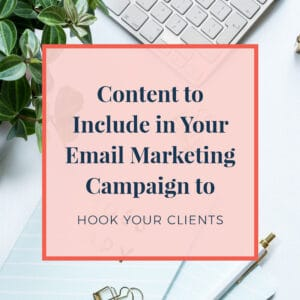 Content to Include in Your Email Marketing Campaign to Hook Your Clients