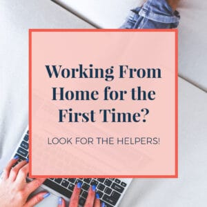 Working From Home for the First Time? Look for the Helpers!
