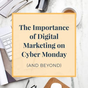 The Important of Digital Marketing on Cyber Monday and Beyond